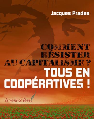 Comment résister au capitalisme? Tous en coopératives! – Jacques Prades